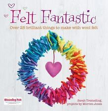 Felt Fantastic : Over 25 Brilliant Things to Make with Felt by Sarah...