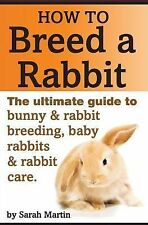 How to Breed a Rabbit : The Ultimate Guide to Bunny and Rabbit Breeding, Baby...