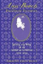 Amy Beach, Passionate Victorian : The Life and Work of an American Composer,...