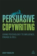 Persuasive Copywriting : Using Psychology to Engage, Influence and Sell by...