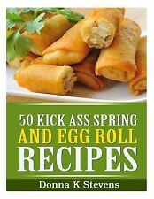50 Kick Ass Spring and Egg Roll Recipes by Donna Stevens (2014, Paperback)