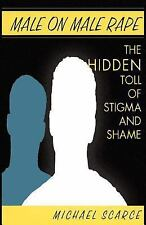 Male on Male Rape : The Hidden Toll of Stigma and Shame by Michael Scarce...