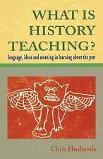 What Is History Teaching? : Language, Ideas and Meaning in Learning about the...