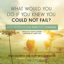 What Would You Do If You Knew You Could Not Fail?: How to Transform Fear Into C