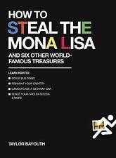 How to Steal the Mona Lisa: and Six Other World-Famous Treasures, Bayouth, Taylo
