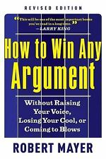 How to Win Any Argument, Revised Edition: Without Raising Your Voice, Losing