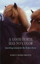 A Good Horse Has No Color : Searching Iceland for the Perfect Horse by Nancy...