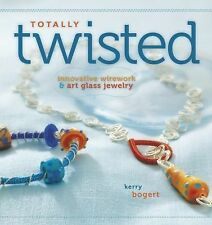 Totally Twisted : Innovative Wirework and Art Glass Jewelry by Kerry Bogert...