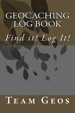 Geocaching Log Book : Find It! Log It! by Team Geos (2014, Paperback)