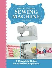 How To Use Your Sewing Machine: A Complete Guide for Absolute Beginners, New, Fr