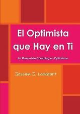 El Optimista Que Hay en Ti -Un Manual de Coaching en Optimismo- by Jessica J....