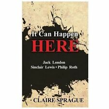 It Can Happen Here : Jack London Sinclair Lewis Philip Roth by Claire Sprague...