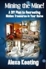 Mining the Mine! : A DIY Plan to Recreating Hidden Treasures in Your Home by...
