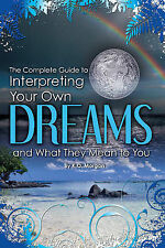Complete Guide to Interpreting Your Own Dreams and What They Mean to You by...