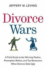 Divorce Wars : A Field Guide to the Winning Tactics, Preemptive Strikes, and...