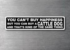 Cant buy happiness buy a Cattle dog sticker quality 7yr vinyl water & fade proof