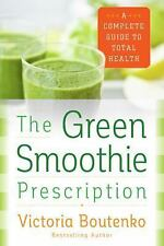 The Green Smoothie Prescription : A Complete Guide to Total Health by...