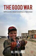 The the Good War: NATO and the Liberal Conscience in Afghanistan,Williams, M. J.