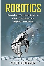 Robotics : Everything You Need to Know about Robotics from Beginner to Expert...