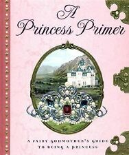 A Princess Primer : A Fairy Godmother's Guide to Being a Princess by...