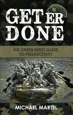 Get Er Done : The Green Beret Guide to Productivity by Michael Martel (2014,...
