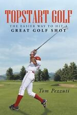 Topstart Golf : The Easier Way to Hit a Great Golf Shot by Tom Pezzuti (2013,...