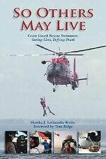 So Others May Live : Coast Guard Rescue Swimmers: Saving Lives, Defying Death...