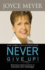 Never Give Up!: Relentless Determination to Overcome Life's Challenges Meyer, J