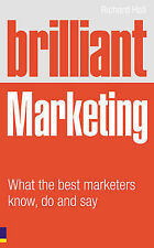 Brilliant Marketing: What the Best Marketers Know, Do and Say by Richard Hall...