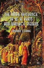 The Later Affluence of W. B. Yeats and Wallace Stevens by Edward Clarke...