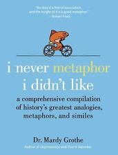 I Never Metaphor I Didn't Like : A Comprehensive Compilation of History's...
