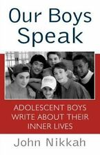 Our Boys Speak : Adolescent Boys Write about Their Inner Lives by John Nikkah...