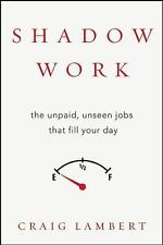 Shadow Work: The Unpaid, Unseen Jobs That Fill Your Day, Lambert, Craig, Good Co