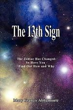 The 13th Sign : The Zodiac Has Changed, So Have You - Find Out How and Why by...