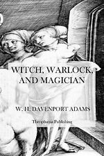 Witch, Warlock, and Magician : Historical Sketches of Magic and Witchcraft in...
