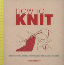 How to Knit: Techniques and Projects for the Complete Beginner by Barrett, Tina