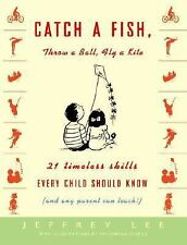 Catch a Fish, Throw a Ball, Fly a Kite: 21 Timeless Skills Every Child Should Kn