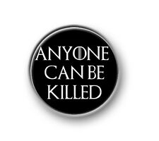 "ANYONE CAN BE KILLED  1"" / 25mm pin button / badge / TV series / Game of Thrones"