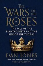 THE WAR OF THE ROSES FALL OF THE PLANTAGENETS AND RISE OF TUDORS BY DAN JONES