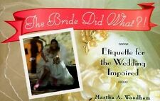 The Bride Did What?!: Etiquette for the Wedding Impaired, Woodham, Martha A., Ne