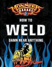 Monster Garage : How to Weld Damn near Anything by Richard Finch