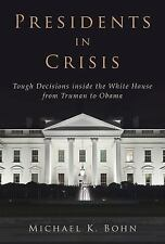Presidents in Crisis : Tough Decisions Inside the White House from Truman to Oba