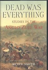 Dead Was Everything: Studies in the Anglo-Zulu War - Keith Smith NEW Hardback