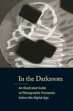 In the Darkroom : An Illustrated Guide to Photographic Processes Before the...