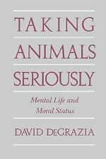 Taking Animals Seriously : Mental Life and Moral Status by David DeGrazia...
