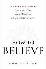 How to Believe: Teachers and Seekers Show the Way to a Modern, Life-Changing Fai