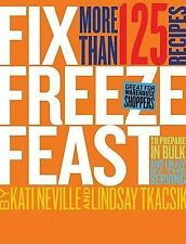 Fix, Freeze, Feast : More Than 125 Recipes to Prepare in Bulk and Enjoy by...