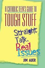 A Catholic Teen's Guide to Tough Stuff: Straight Talk, Real Issues