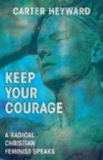Keep Your Courage : A Radical Christian Feminist Speaks by Carter Heyward...