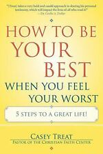 How to Be Your Best When You Feel Your Worst: 5 Steps to a Great Life!